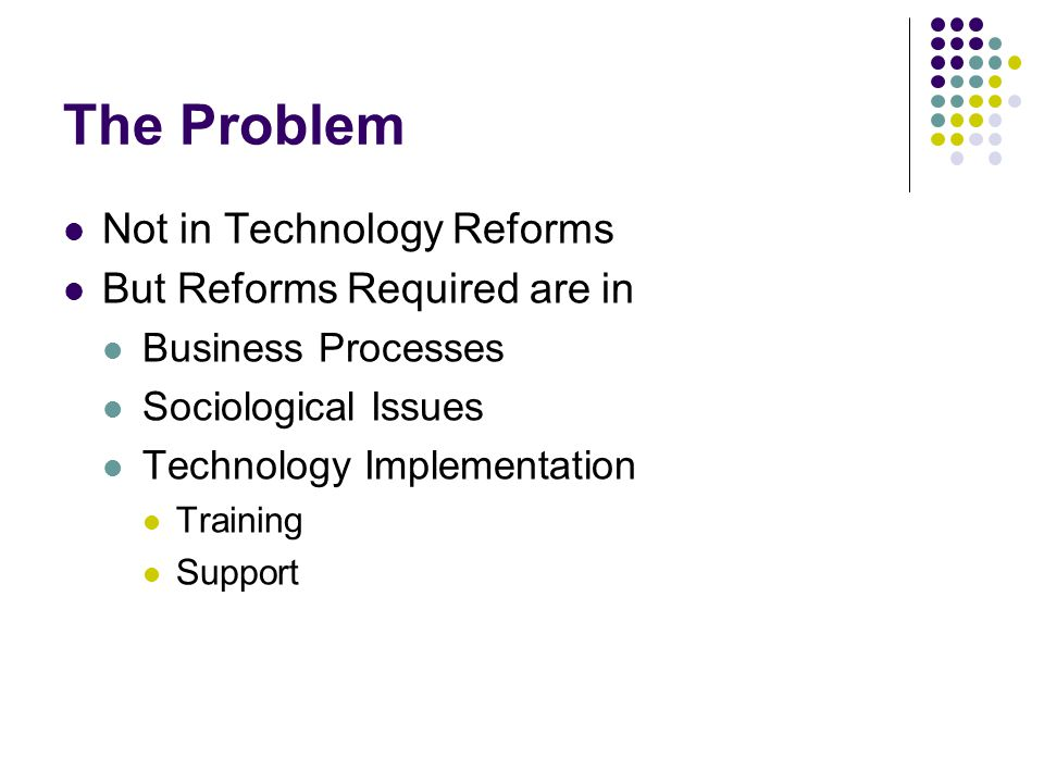 The Problem Not in Technology Reforms But Reforms Required are in Business Processes Sociological Issues Technology Implementation Training Support