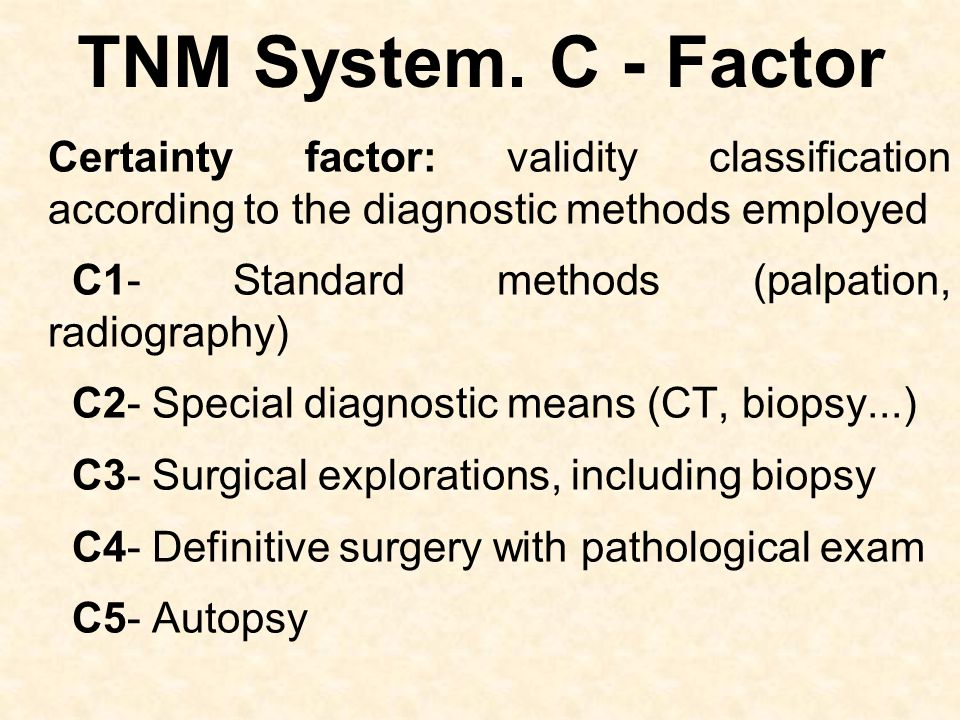 TNM System. C - Factor Certainty factor: validity classification according to the diagnostic methods employed C1- Standard methods (palpation, radiogr