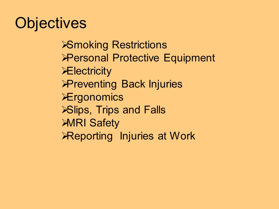 Objectives  Smoking Restrictions  Personal Protective Equipment  Electricity  Preventing Back Injuries  Ergonomics  Slips, Trips and Falls  MRI Safety  Reporting Injuries at Work
