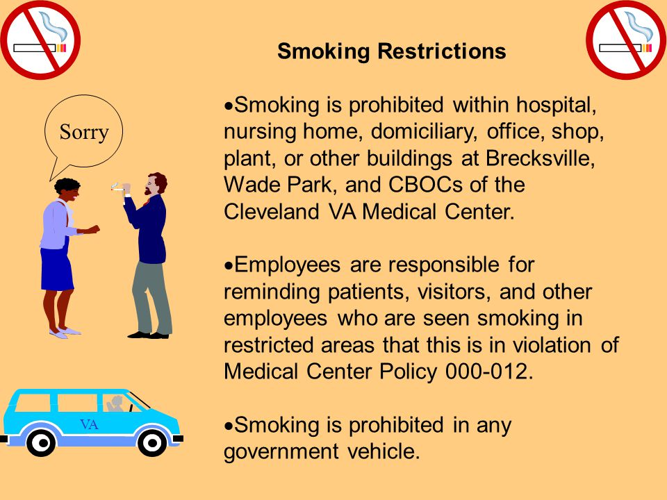Smoking Restrictions  Smoking is prohibited within hospital, nursing home, domiciliary, office, shop, plant, or other buildings at Brecksville, Wade Park, and CBOCs of the Cleveland VA Medical Center.