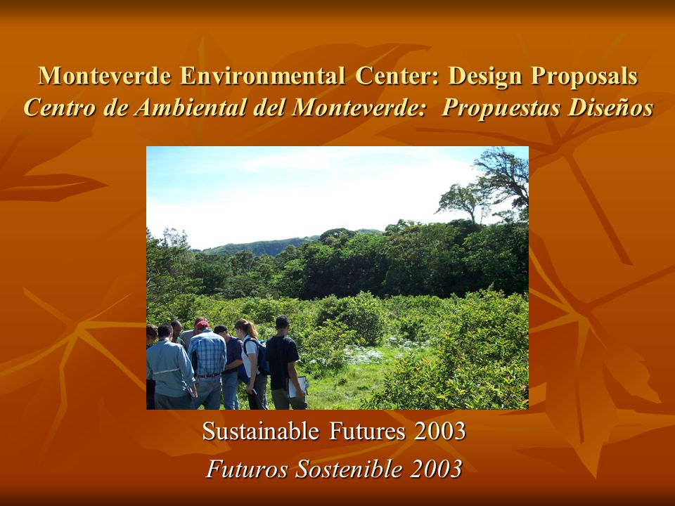 Monteverde Environmental Center: Design Proposals Centro de Ambiental del Monteverde: Propuestas Diseños Sustainable Futures 2003 Futuros Sostenible 2003