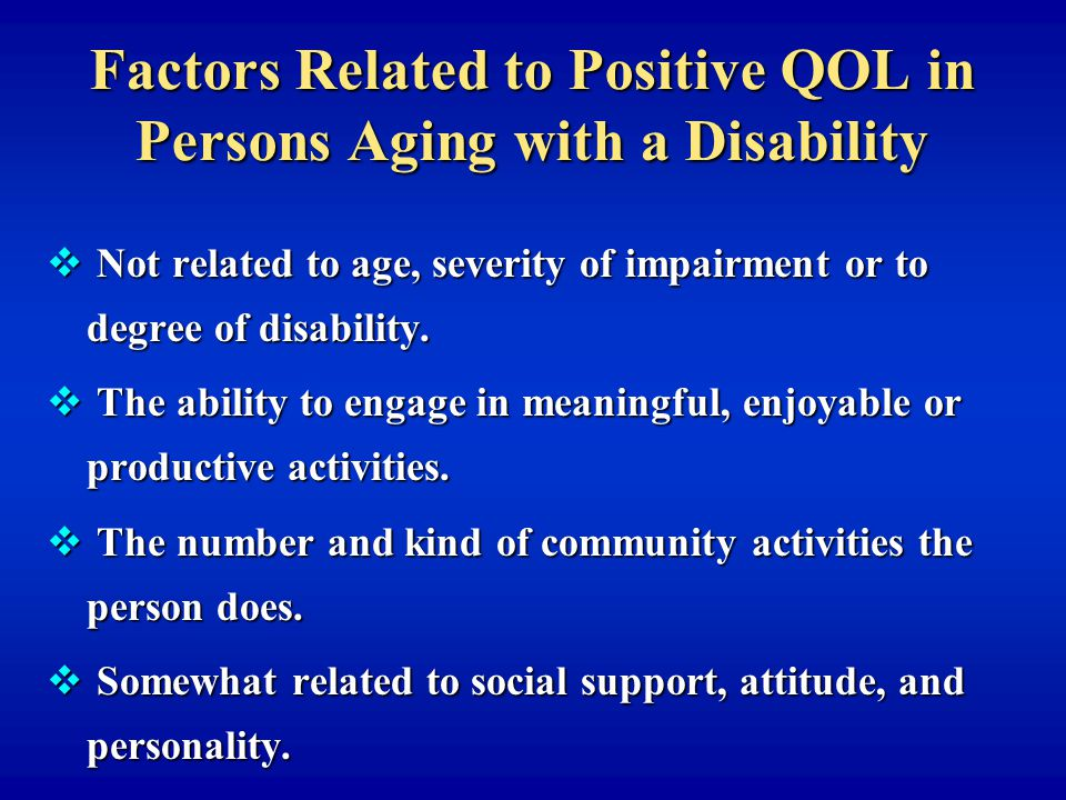 Factors Related to Positive QOL in Persons Aging with a Disability v Not related to age, severity of impairment or to degree of disability.