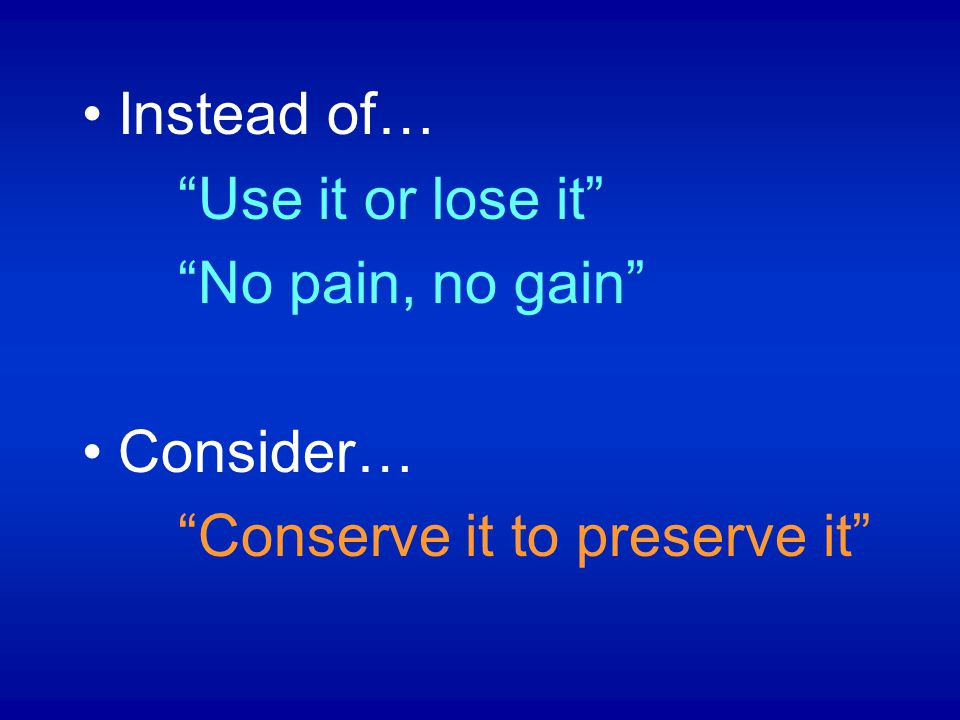 Instead of… Use it or lose it No pain, no gain Consider… Conserve it to preserve it