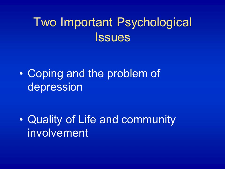 Two Important Psychological Issues Coping and the problem of depression Quality of Life and community involvement