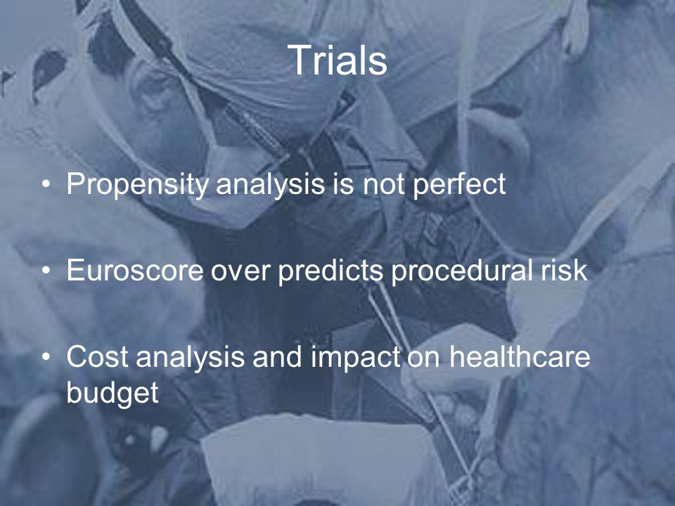 Trials Propensity analysis is not perfect Euroscore over predicts procedural risk Cost analysis and impact on healthcare budget