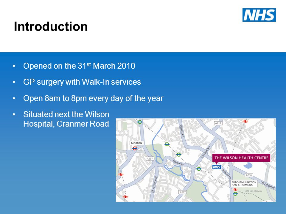Introduction Opened on the 31 st March 2010 GP surgery with Walk-In services Open 8am to 8pm every day of the year Situated next the Wilson Hospital, Cranmer Road