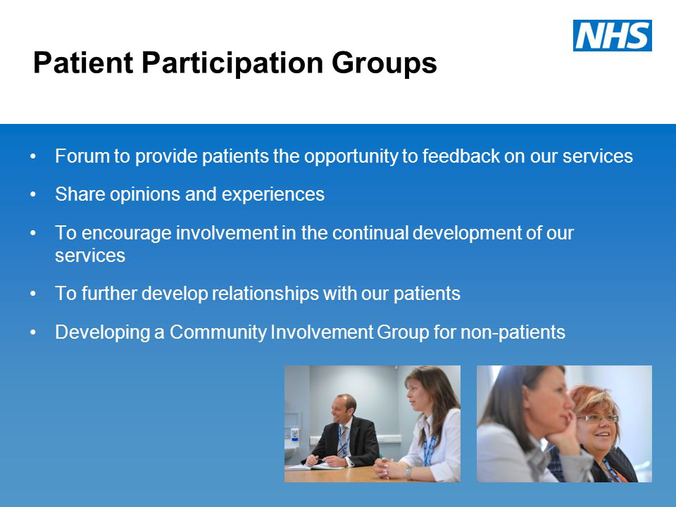 Patient Participation Groups Forum to provide patients the opportunity to feedback on our services Share opinions and experiences To encourage involvement in the continual development of our services To further develop relationships with our patients Developing a Community Involvement Group for non-patients