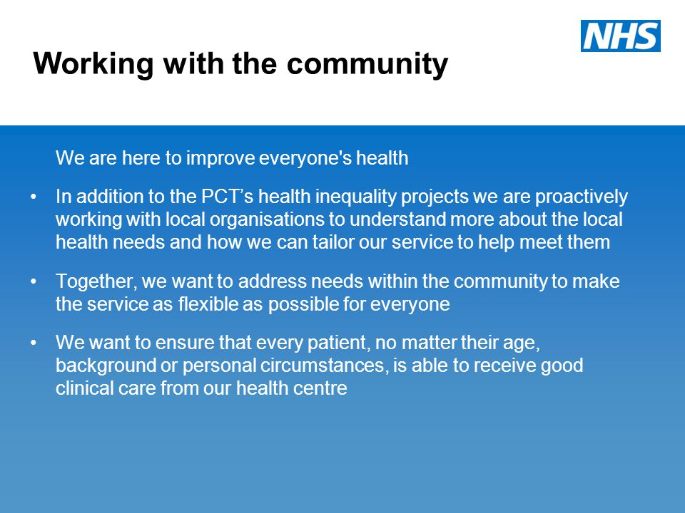 Working with the community We are here to improve everyone s health In addition to the PCT's health inequality projects we are proactively working with local organisations to understand more about the local health needs and how we can tailor our service to help meet them Together, we want to address needs within the community to make the service as flexible as possible for everyone We want to ensure that every patient, no matter their age, background or personal circumstances, is able to receive good clinical care from our health centre
