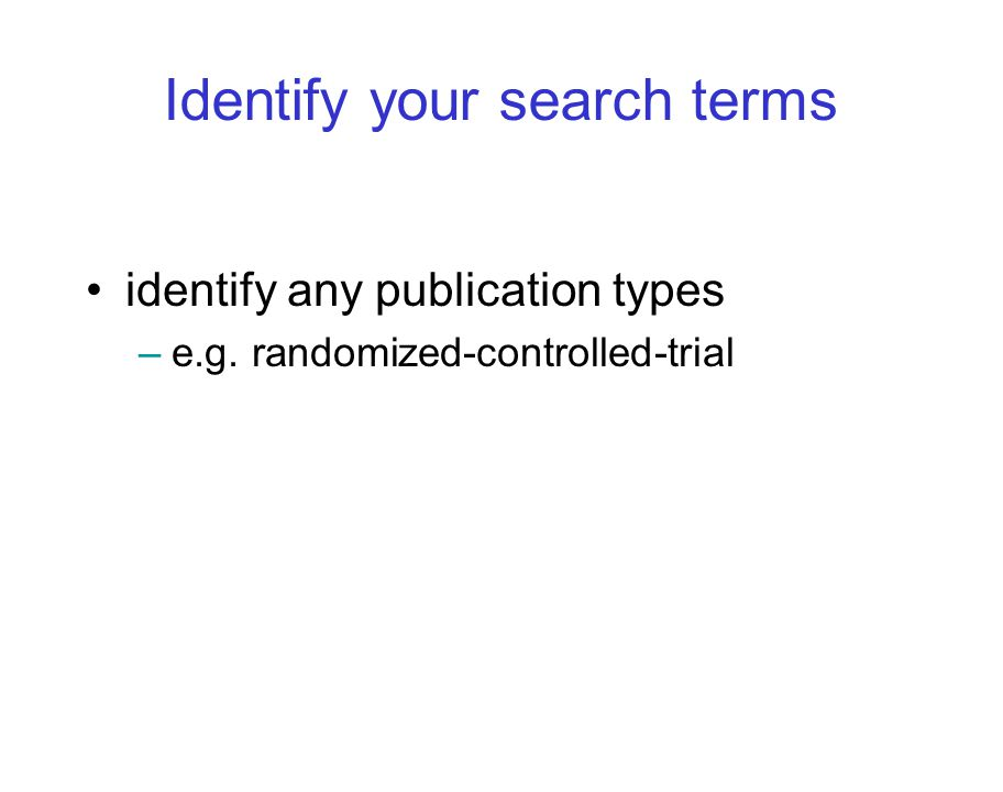 Identify your search terms identify any publication types –e.g. randomized-controlled-trial