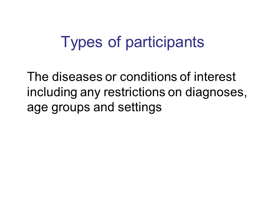 Types of participants The diseases or conditions of interest including any restrictions on diagnoses, age groups and settings