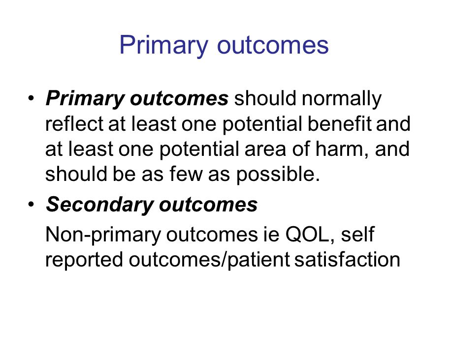 Primary outcomes Primary outcomes should normally reflect at least one potential benefit and at least one potential area of harm, and should be as few as possible.