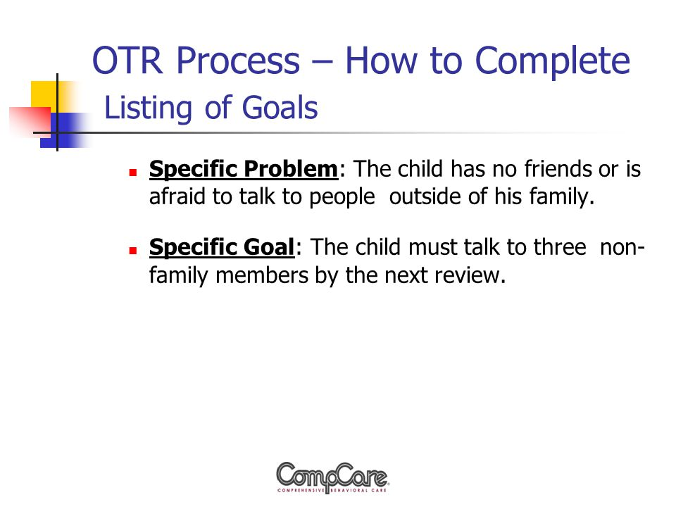 OTR Process – How to Complete Listing of Goals Specific Problem: The child has no friends or is afraid to talk to people outside of his family.