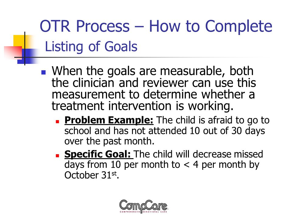 OTR Process – How to Complete Listing of Goals When the goals are measurable, both the clinician and reviewer can use this measurement to determine whether a treatment intervention is working.