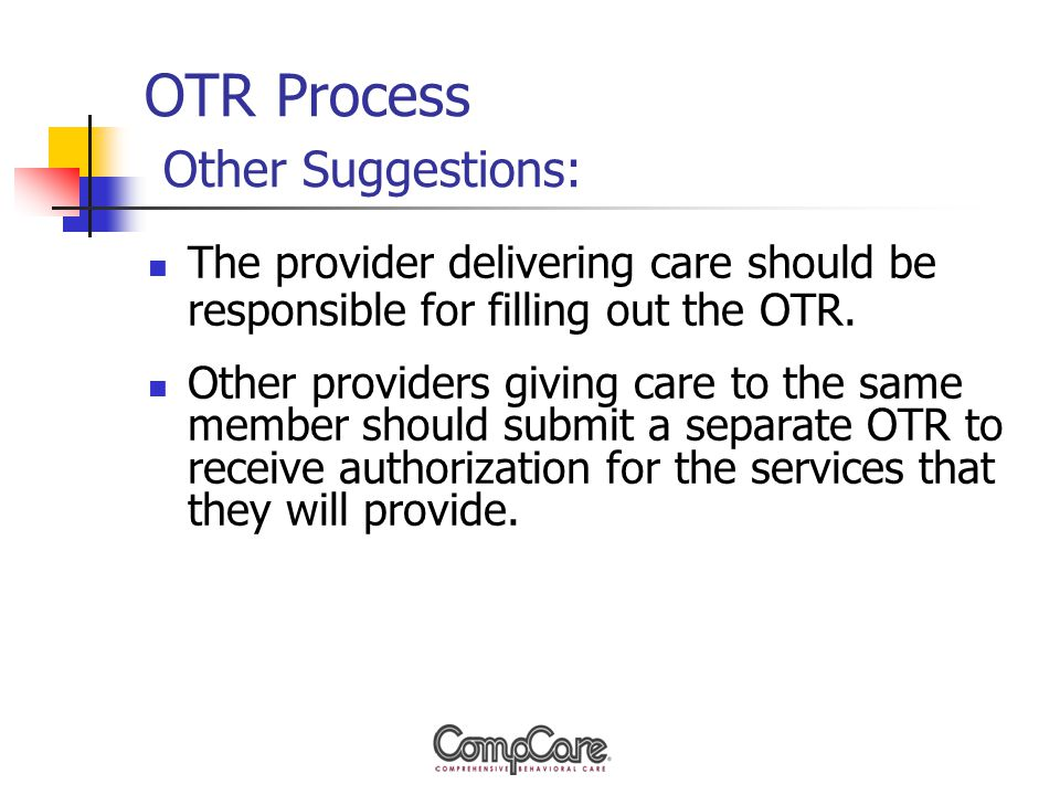 OTR Process Other Suggestions: The provider delivering care should be responsible for filling out the OTR.