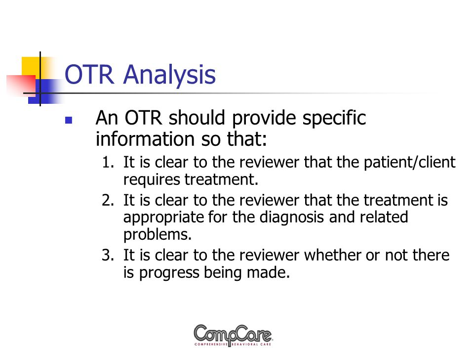 OTR Analysis An OTR should provide specific information so that: 1.It is clear to the reviewer that the patient/client requires treatment.