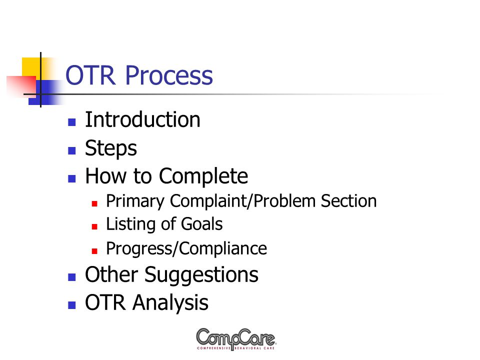 OTR Process Introduction Steps How to Complete Primary Complaint/Problem Section Listing of Goals Progress/Compliance Other Suggestions OTR Analysis