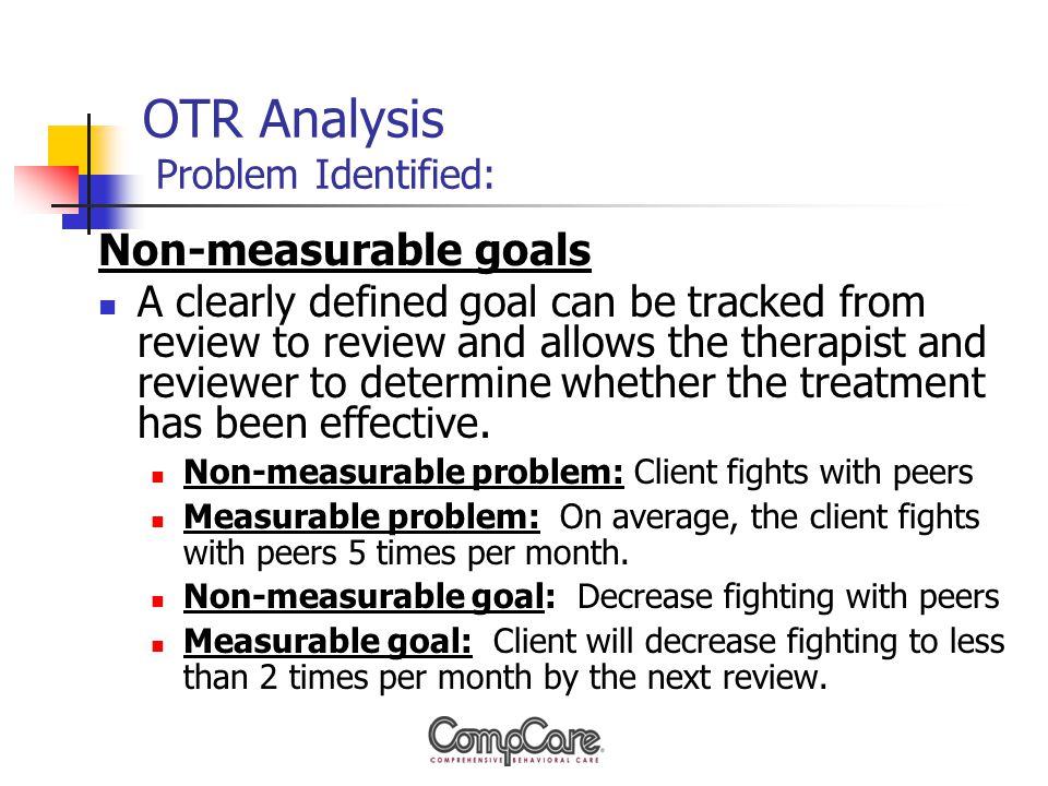 OTR Analysis Problem Identified: Non-measurable goals A clearly defined goal can be tracked from review to review and allows the therapist and reviewer to determine whether the treatment has been effective.