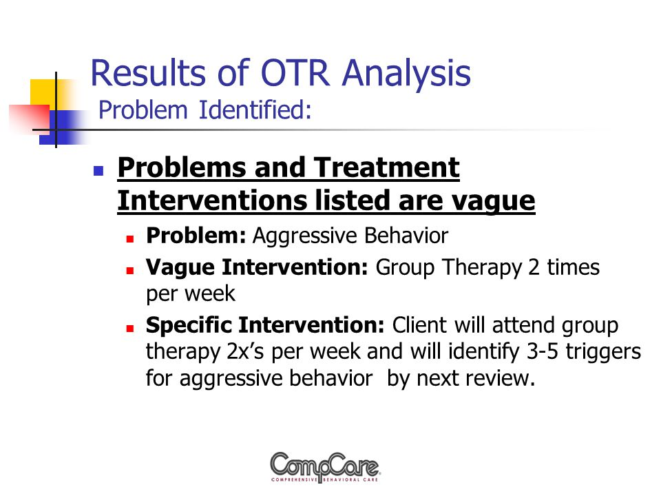 Results of OTR Analysis Problem Identified: Problems and Treatment Interventions listed are vague Problem: Aggressive Behavior Vague Intervention: Group Therapy 2 times per week Specific Intervention: Client will attend group therapy 2x's per week and will identify 3-5 triggers for aggressive behavior by next review.