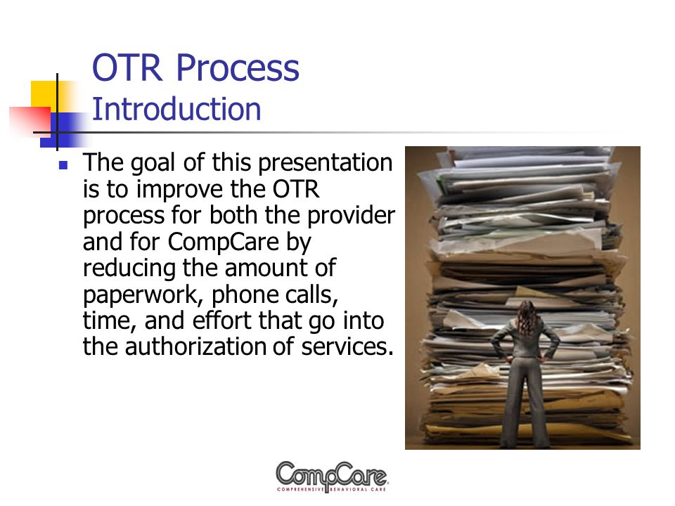OTR Process Introduction The goal of this presentation is to improve the OTR process for both the provider and for CompCare by reducing the amount of paperwork, phone calls, time, and effort that go into the authorization of services.
