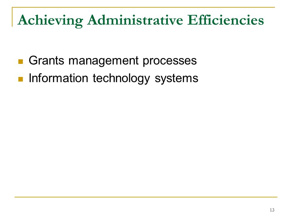 13 Achieving Administrative Efficiencies Grants management processes Information technology systems