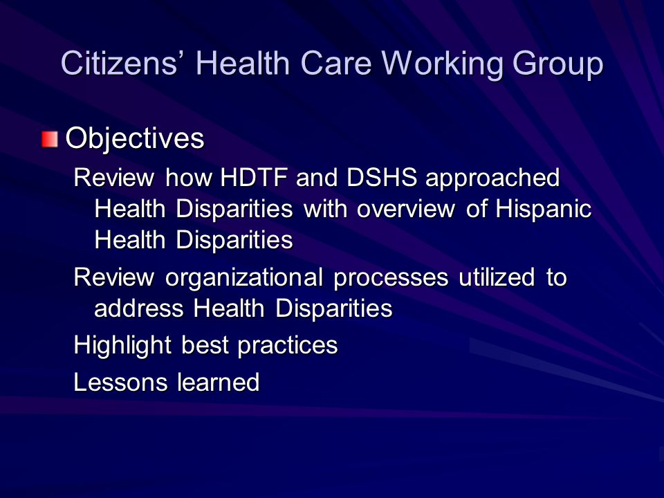 Citizens' Health Care Working Group Objectives Review how HDTF and DSHS approached Health Disparities with overview of Hispanic Health Disparities Review organizational processes utilized to address Health Disparities Highlight best practices Lessons learned