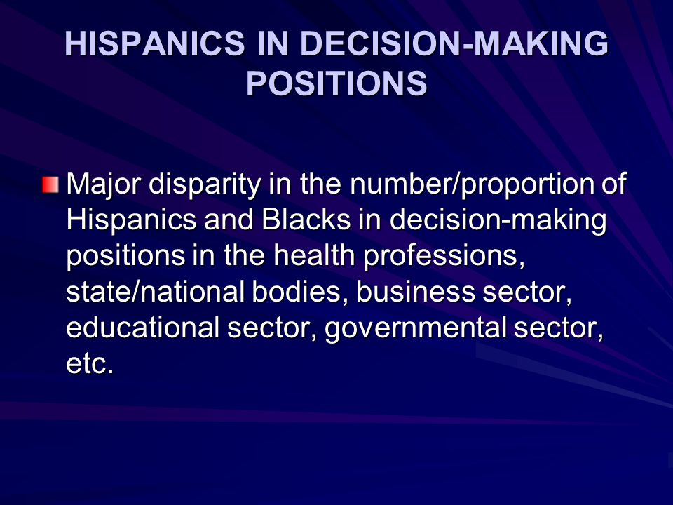 HISPANICS IN DECISION-MAKING POSITIONS Major disparity in the number/proportion of Hispanics and Blacks in decision-making positions in the health professions, state/national bodies, business sector, educational sector, governmental sector, etc.