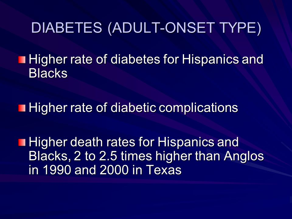 DIABETES (ADULT-ONSET TYPE) Higher rate of diabetes for Hispanics and Blacks Higher rate of diabetic complications Higher death rates for Hispanics and Blacks, 2 to 2.5 times higher than Anglos in 1990 and 2000 in Texas