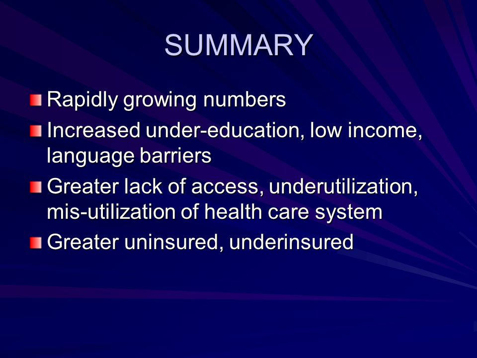 SUMMARY Rapidly growing numbers Increased under-education, low income, language barriers Greater lack of access, underutilization, mis-utilization of health care system Greater uninsured, underinsured