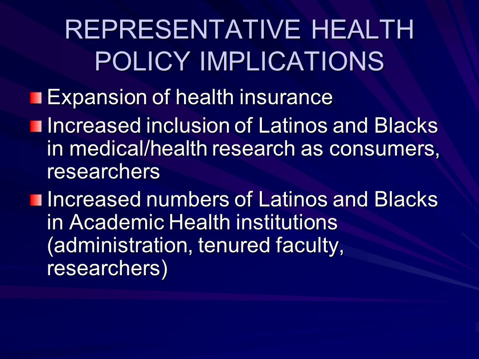 REPRESENTATIVE HEALTH POLICY IMPLICATIONS Expansion of health insurance Increased inclusion of Latinos and Blacks in medical/health research as consumers, researchers Increased numbers of Latinos and Blacks in Academic Health institutions (administration, tenured faculty, researchers)
