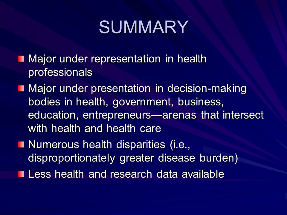 SUMMARY Major under representation in health professionals Major under presentation in decision-making bodies in health, government, business, education, entrepreneurs—arenas that intersect with health and health care Numerous health disparities (i.e., disproportionately greater disease burden) Less health and research data available