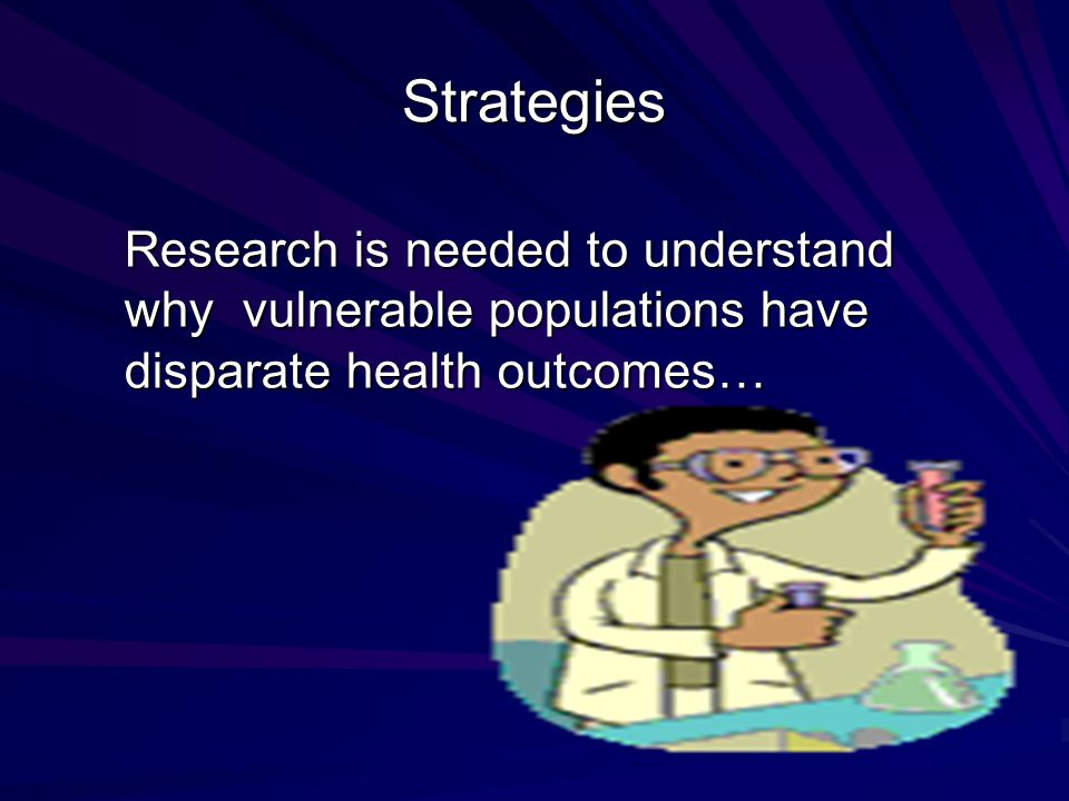 Strategies Research is needed to understand why vulnerable populations have disparate health outcomes…