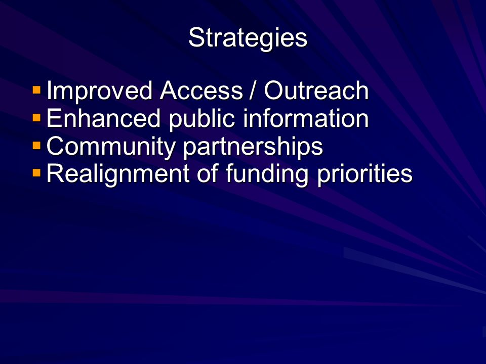 Strategies  Improved Access / Outreach  Enhanced public information  Community partnerships  Realignment of funding priorities
