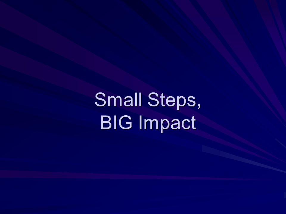 Small Steps, BIG Impact
