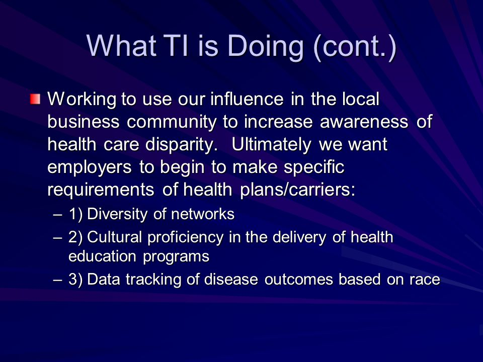 What TI is Doing (cont.) Working to use our influence in the local business community to increase awareness of health care disparity.