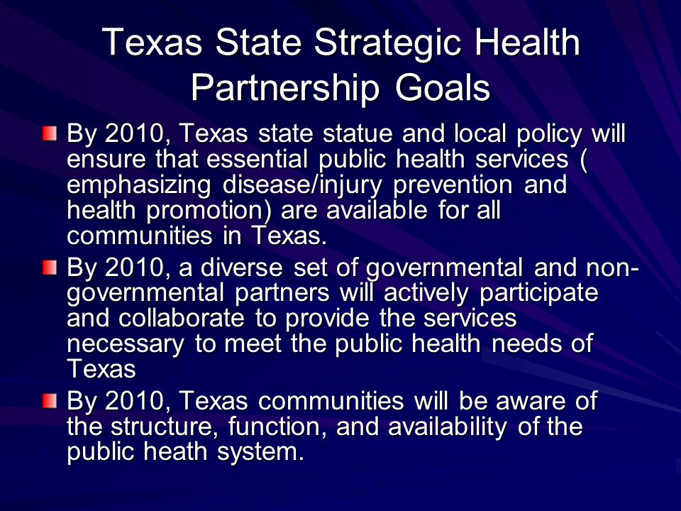 Texas State Strategic Health Partnership Goals By 2010, Texas state statue and local policy will ensure that essential public health services ( emphasizing disease/injury prevention and health promotion) are available for all communities in Texas.