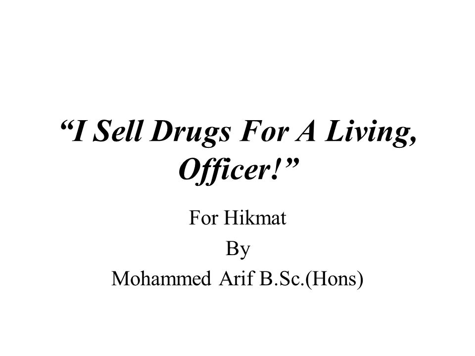 I Sell Drugs For A Living, Officer! For Hikmat By Mohammed Arif B.Sc.(Hons)