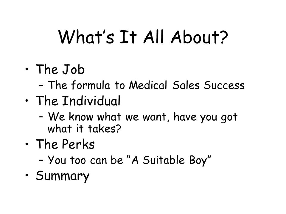 What's It All About? The Job –The formula to Medical Sales Success The Individual –We know what we want, have you got what it takes? The Perks –You to