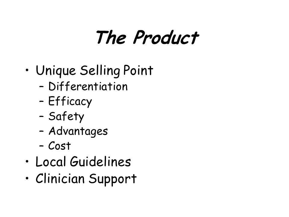 The Product Unique Selling Point –Differentiation –Efficacy –Safety –Advantages –Cost Local Guidelines Clinician Support