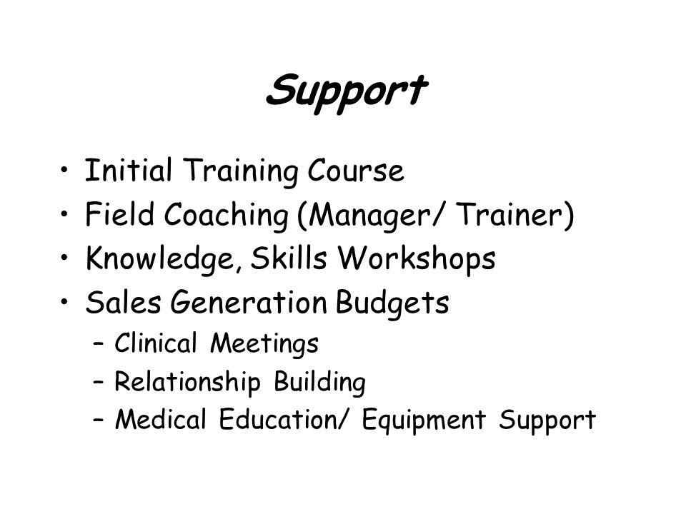 Support Initial Training Course Field Coaching (Manager/ Trainer) Knowledge, Skills Workshops Sales Generation Budgets –Clinical Meetings –Relationshi
