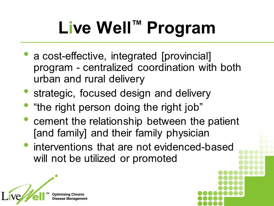 Live Well ™ Program a cost-effective, integrated [provincial] program - centralized coordination with both urban and rural delivery strategic, focused design and delivery the right person doing the right job cement the relationship between the patient [and family] and their family physician interventions that are not evidenced-based will not be utilized or promoted