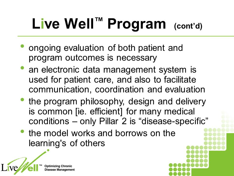 Live Well ™ Program (cont'd) ongoing evaluation of both patient and program outcomes is necessary an electronic data management system is used for patient care, and also to facilitate communication, coordination and evaluation the program philosophy, design and delivery is common [ie.