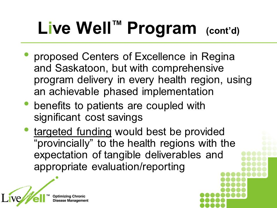 Live Well ™ Program (cont'd) proposed Centers of Excellence in Regina and Saskatoon, but with comprehensive program delivery in every health region, using an achievable phased implementation benefits to patients are coupled with significant cost savings targeted funding would best be provided provincially to the health regions with the expectation of tangible deliverables and appropriate evaluation/reporting