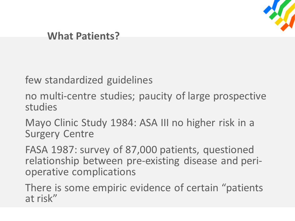 What Patients? few standardized guidelines no multi-centre studies; paucity of large prospective studies Mayo Clinic Study 1984: ASA III no higher ris
