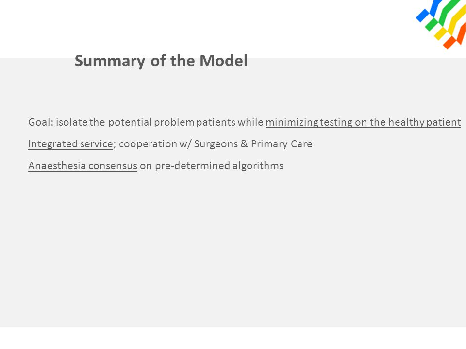 Summary of the Model Goal: isolate the potential problem patients while minimizing testing on the healthy patient Integrated service; cooperation w/ Surgeons & Primary Care Anaesthesia consensus on pre-determined algorithms