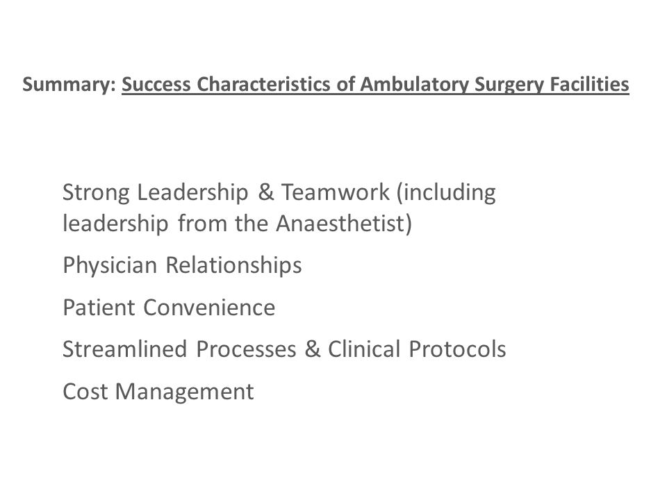 Summary: Success Characteristics of Ambulatory Surgery Facilities Strong Leadership & Teamwork (including leadership from the Anaesthetist) Physician