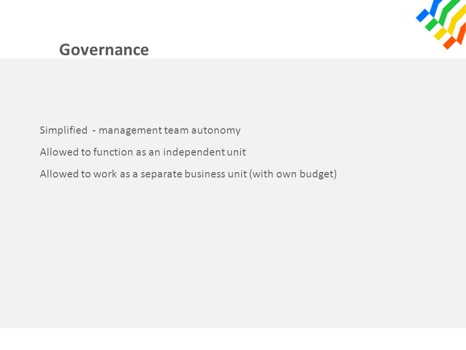 Governance Simplified - management team autonomy Allowed to function as an independent unit Allowed to work as a separate business unit (with own budg