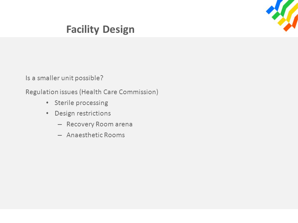 Facility Design Is a smaller unit possible? Regulation issues (Health Care Commission) Sterile processing Design restrictions – Recovery Room arena –