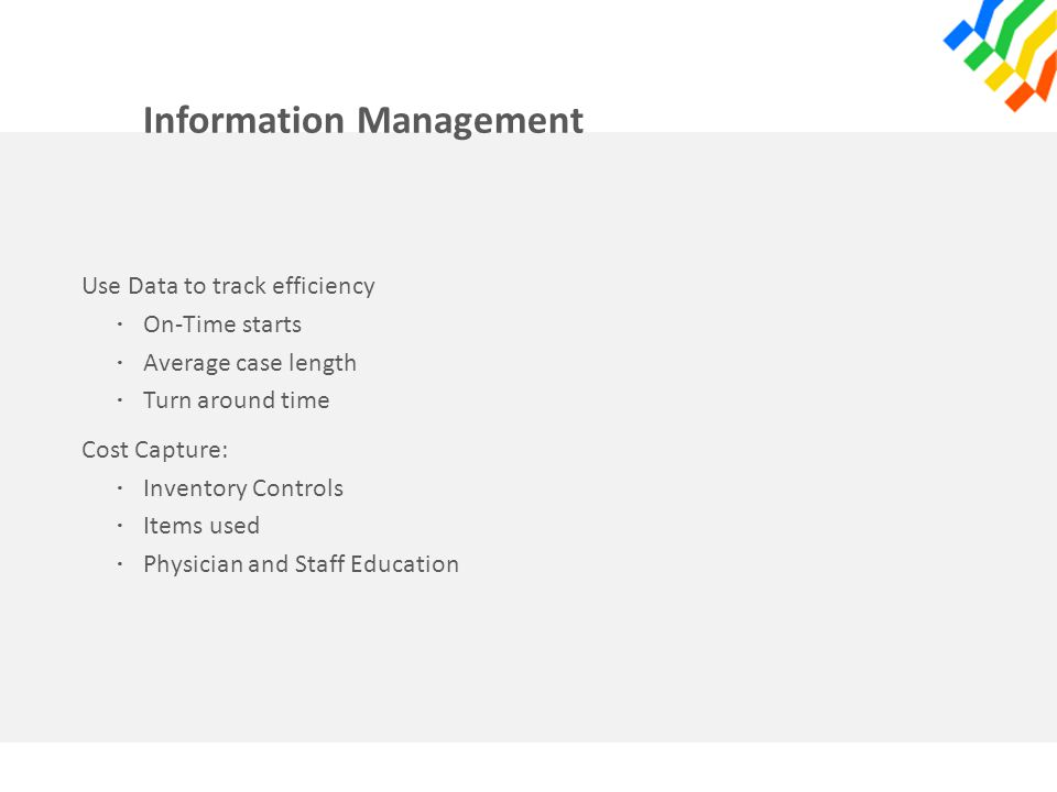 Information Management Use Data to track efficiency · On-Time starts · Average case length · Turn around time Cost Capture: · Inventory Controls · Ite