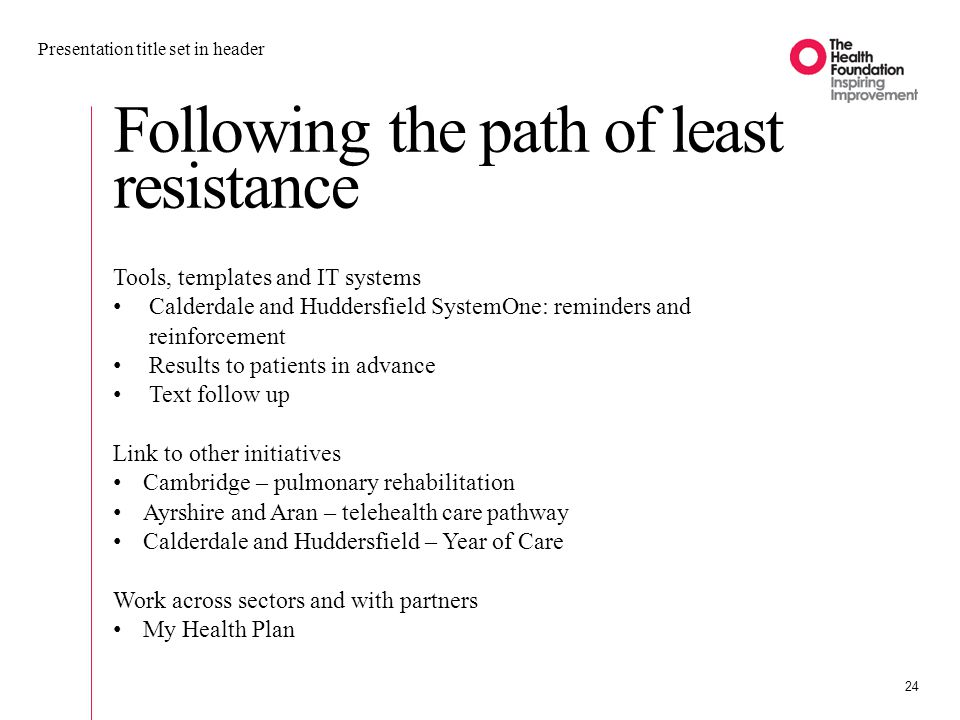 Following the path of least resistance Presentation title set in header 24 Tools, templates and IT systems Calderdale and Huddersfield SystemOne: reminders and reinforcement Results to patients in advance Text follow up Link to other initiatives Cambridge – pulmonary rehabilitation Ayrshire and Aran – telehealth care pathway Calderdale and Huddersfield – Year of Care Work across sectors and with partners My Health Plan