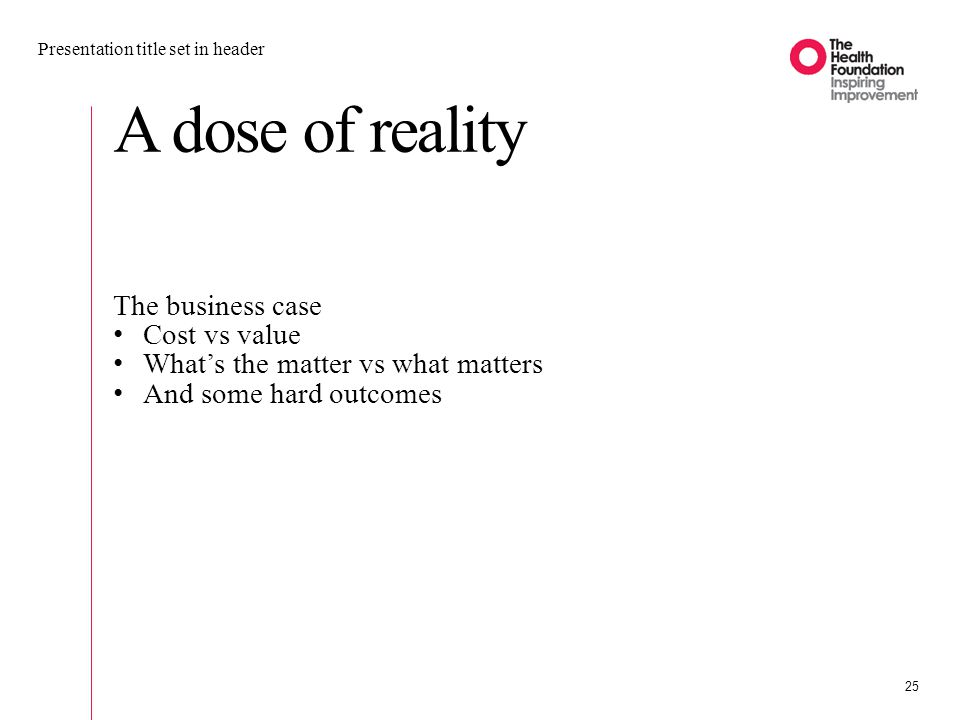 A dose of reality Presentation title set in header 25 The business case Cost vs value What's the matter vs what matters And some hard outcomes